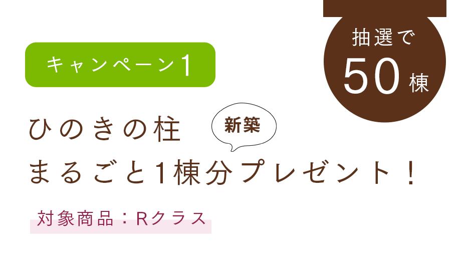 【キャンペーン1】ひのきの柱 まるごと1棟分プレゼント!(抽選で50棟、対象商品:Rクラス)