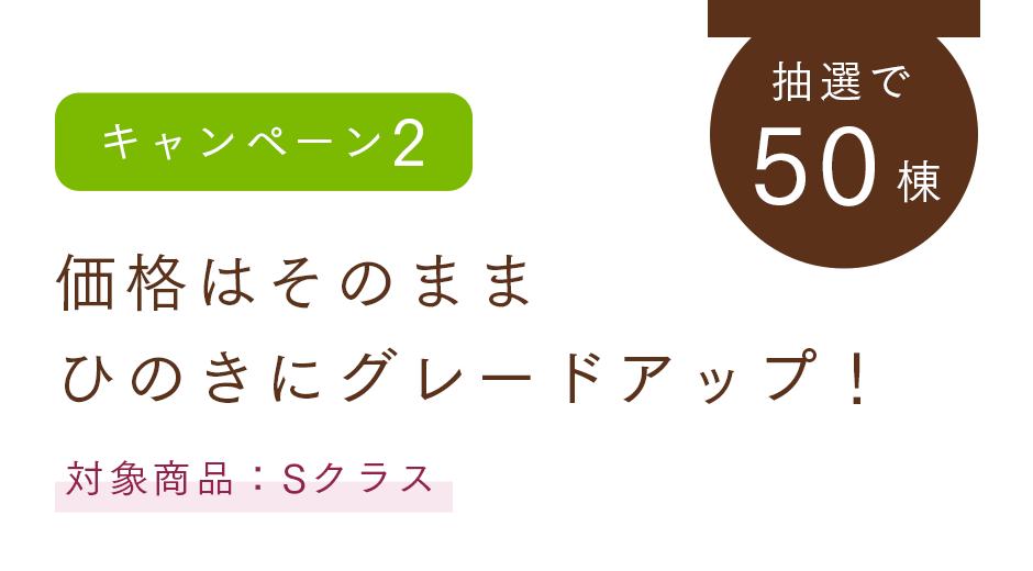 【キャンペーン2】価格はそのまま ひのきにグレードアップ!(抽選で50棟、対象商品:Sクラス
